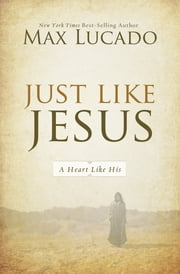 Just Like Jesus - A Heart Like His ebook by Max Lucado