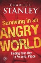 Surviving in an Angry World ebook by Charles F. Stanley