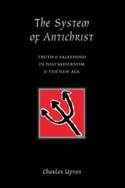 The System Of Antichrist - Truth and Falsehood in Postmodernism and the New Age ebook by Charles Upton