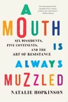 A Mouth Is Always Muzzled - Six Dissidents, Five Continents, and the Art of Resistance ebook by Natalie Hopkinson