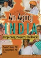 An Aging India - Perspectives, Prospects, and Policies ebook by Phoebe S Liebig, S. Irudaya Rajan