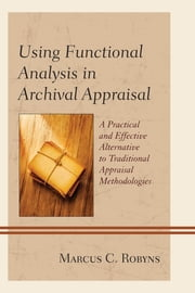 Using Functional Analysis in Archival Appraisal - A Practical and Effective Alternative to Traditional Appraisal Methodologies ebook by Marcus C. Robyns