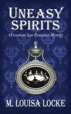 Uneasy Spirits: A Victorian San Francisco Mystery ebook by M. Louisa Locke