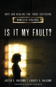 Is It My Fault? - Hope and Healing for Those Suffering Domestic Violence. ebook by Lindsey A. Holcomb,Justin S. Holcomb