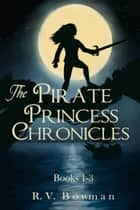The Pirate Princess Chronicles - Books 1-3 ebook by R. V. Bowman