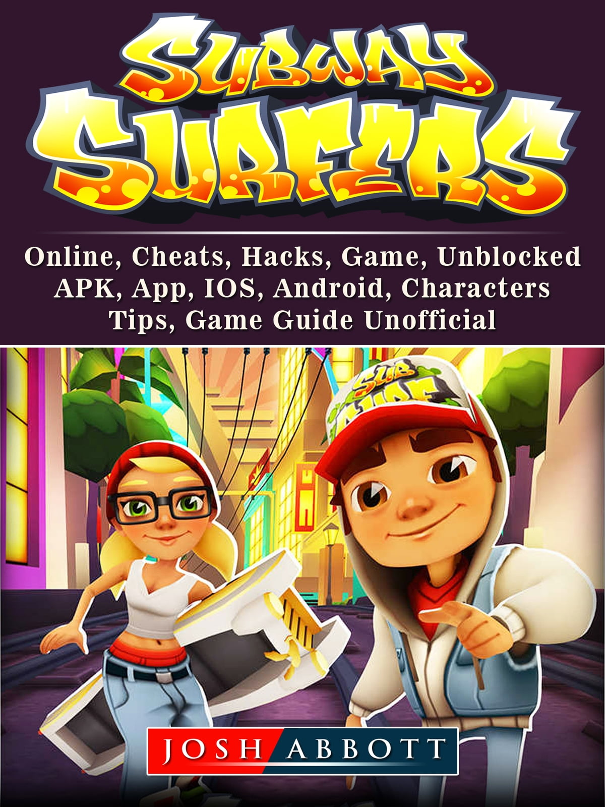 Subway Surfers, Online, Cheats, Hacks, Game, Unblocked, APK, App, IOS,  Android, Characters, Tips, Game Guide Unofficial ebook by Josh Abbott -  Rakuten