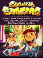 Subway Surfers, Online, Cheats, Hacks, Game, Unblocked, APK, App, IOS, Android, Characters, Tips, Game Guide Unofficial ebook by Josh Abbott