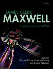 James Clerk Maxwell - Perspectives on his Life and Work ebook by Raymond Flood,Mark McCartney,Andrew Whitaker