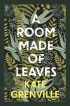 A Room Made of Leaves ebook by Kate Grenville