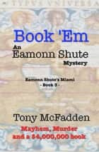 Book 'Em: An Eamonn Shute Mystery ebook by Tony McFadden