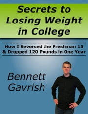 Secrets to Losing Weight in College - How I Reversed the Freshman 15 & Dropped 120 Pounds in One Year ebook by Bennett Gavrish