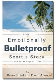 Emotionally Bulletproof - Scott's Story (Book 1) - The Three Legs of Trust ebook by David Allen,Brian Shaul