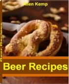Beer Recipes - The Homebrewers' Recipe Guide Beer Making, Homemade Beer Recipes and More ebook by Allen Kemp