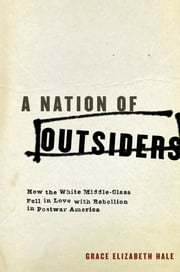 A Nation of Outsiders - How the White Middle Class Fell in Love with Rebellion in Postwar America ebook by Grace Elizabeth Hale