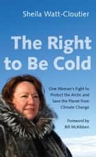 The Right to Be Cold - One Woman's Fight to Protect the Arctic and Save the Planet from Climate Change ebook by Sheila Watt-Cloutier, Bill McKibben
