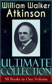 WILLIAM WALKER ATKINSON Ultimate Collection – 58 Books in One Volume - The Power of Concentration, The Key To Mental Power Development & Efficiency, Thought-Force in Business and Everyday Life, The Secret of Success, Mind Power, Raja Yoga, Self-Healing by Thought Force… ebook by William Walker Atkinson