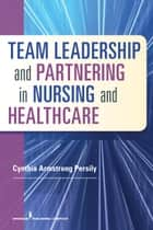 Team Leadership and Partnering in Nursing and Health Care ebook by Cynthia Armstrong Persily, PhD, RN, FAAN