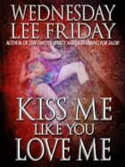 Kiss Me Like You Love Me ebook by Wednesday Lee Friday