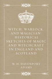 Witch, Warlock, and Magician: Historical Sketches of Magic and Witchcraft in England and Scotland ebook by W. H. Davenport Adams