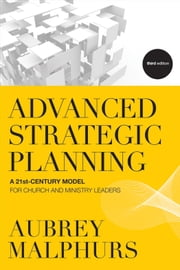 Advanced Strategic Planning - A 21st-Century Model for Church and Ministry Leaders ebook by Aubrey Malphurs