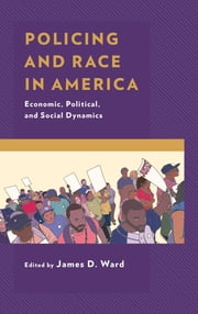 Policing and Race in America - Economic, Political, and Social Dynamics ebook by James D. Ward, Domonic Bearfield, James D. Ward,...