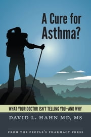 A Cure for Asthma? - What Your Doctor Isn't Telling You--and Why ebook by David L. Hahn, MD, MS
