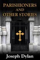 Parishioners and Other Stories ebook by Joseph Dylan