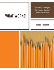 WHAT WORKS! - Successful Strategies in Pursuing National Board Certification ebook by Bobbie Faulkner