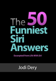 The 50 Funniest Siri Answers - An Awesome guide to Fun and Laughs with Siri ebook by Jodi Dery
