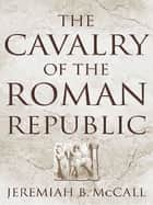 The Cavalry of the Roman Republic ebook by Jeremiah B. McCall