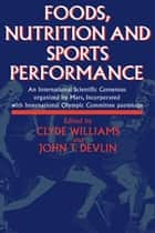 Foods, Nutrition and Sports Performance - An international Scientific Consensus organized by Mars Incorporated with International Olympic Committee patronage ebook by J.R. Devlin, C. Williams