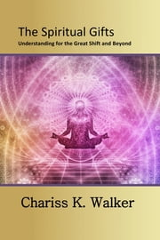 The Spiritual Gifts: Understanding for the Great Shift and Beyond ebook by Chariss K. Walker