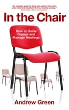 In the Chair - How to Guide Groups and Manage Meetings ebook by Andrew Green