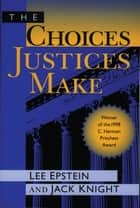 The Choices Justices Make ebook by Lee J. Epstein, Jack Knight