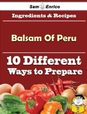 10 Ways to Use Balsam Of Peru (Recipe Book) ebook by Lorrie Sosa,Sam Enrico