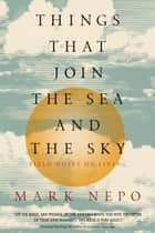 Things That Join the Sea and the Sky - Field Notes on Living ebook by Mark Nepo