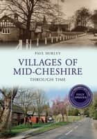 Villages of Mid-Cheshire Through Time Revised Edition ebook by Paul Hurley
