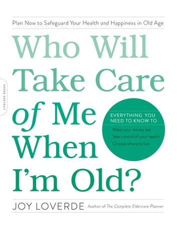 Who Will Take Care of Me When I'm Old? - Plan Now to Safeguard Your Health and Happiness in Old Age ebook by Joy Loverde