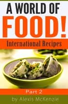 A World of Food: International Recipes... Part 2 ebook by Alexis McKenzie