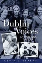 Dublin Voices: An Oral Folk History ebook by Kevin C. Kearns