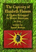 The Captivity of Elizabeth Hanson, A Quaker Kidnapped by Native Americans in 1725 ebook by Samuel Bownas, Simon Webb
