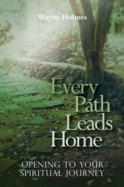 Every Path Leads Homes - Opening to Your Spiritual Journey ebook by Wayne Holmes