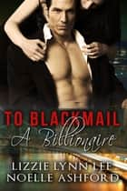 To Blackmail A Billionaire ebook by Lizzie Lynn Lee, Noelle Ashford