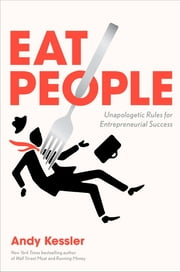 Eat People - And Other Unapologetic Rules for Game-Changing Entrepreneurs ebook by Andy Kessler