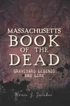 Massachusetts Book of the Dead - Graveyard Legends and Lore ebook by Roxie J. Zwicker