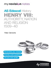 My Revision Notes Edexcel AS History: Henry VIII - Authority, Nation and Religion, 1509-40 ebook by Peter Clements