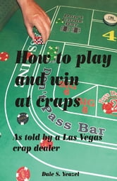 How to Play and Win at Craps as told by a Las Vegas crap dealer ebook by Dale Yeazel