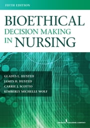 Bioethical Decision Making in Nursing, Fifth Edition ebook by Gladys Husted, PhD, MSN, RN,Carrie Scotto, PhD, MSN, RN,Kimberly Wolf, PhD, MS, PMHCNS-BC,James H. Husted