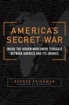 America's Secret War - Inside the Hidden Worldwide Struggle Between the United States and Its Enemies ebook by George Friedman