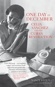 One Day in December - Celia Sánchez and the Cuban Revolution ebook by Nancy Stout,Alice Walker
